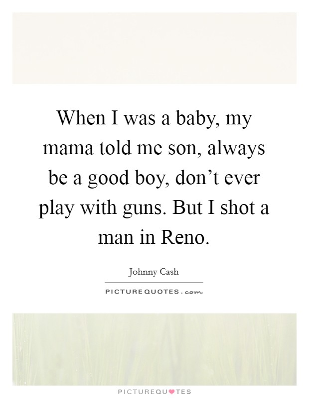 When I was a baby, my mama told me son, always be a good boy, don't ever play with guns. But I shot a man in Reno Picture Quote #1