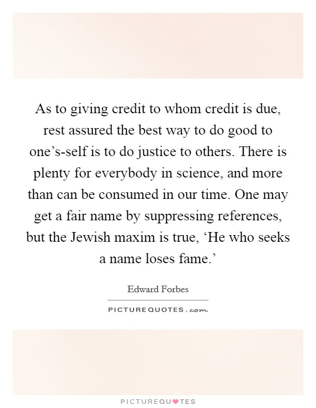 As to giving credit to whom credit is due, rest assured the best way to do good to one's-self is to do justice to others. There is plenty for everybody in science, and more than can be consumed in our time. One may get a fair name by suppressing references, but the Jewish maxim is true, 'He who seeks a name loses fame.' Picture Quote #1