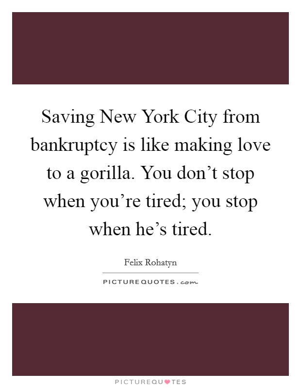Saving New York City from bankruptcy is like making love to a gorilla. You don't stop when you're tired; you stop when he's tired Picture Quote #1