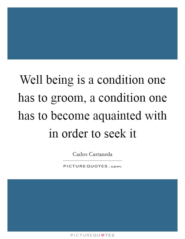 Well being is a condition one has to groom, a condition one has to become aquainted with in order to seek it Picture Quote #1