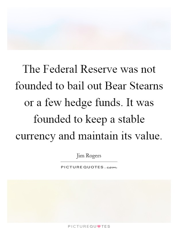 The Federal Reserve was not founded to bail out Bear Stearns or a few hedge funds. It was founded to keep a stable currency and maintain its value Picture Quote #1