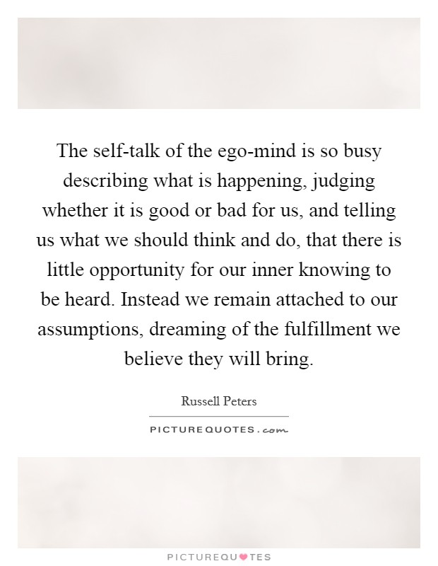 The self-talk of the ego-mind is so busy describing what is happening, judging whether it is good or bad for us, and telling us what we should think and do, that there is little opportunity for our inner knowing to be heard. Instead we remain attached to our assumptions, dreaming of the fulfillment we believe they will bring Picture Quote #1