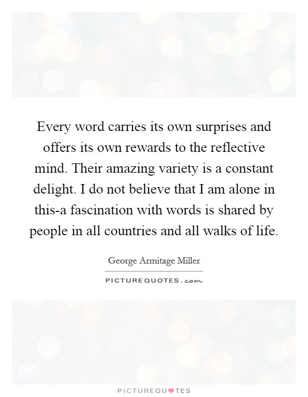 Every word carries its own surprises and offers its own rewards to the reflective mind. Their amazing variety is a constant delight. I do not believe that I am alone in this-a fascination with words is shared by people in all countries and all walks of life Picture Quote #1