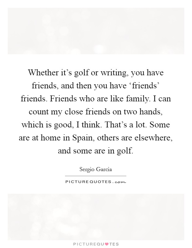Whether it's golf or writing, you have friends, and then you have 'friends' friends. Friends who are like family. I can count my close friends on two hands, which is good, I think. That's a lot. Some are at home in Spain, others are elsewhere, and some are in golf Picture Quote #1
