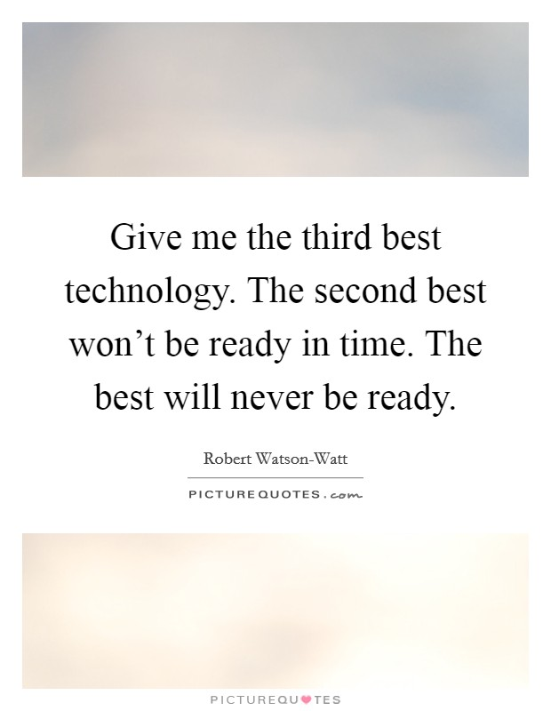 Give me the third best technology. The second best won't be ready in time. The best will never be ready Picture Quote #1