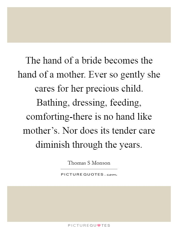 The hand of a bride becomes the hand of a mother. Ever so gently she cares for her precious child. Bathing, dressing, feeding, comforting-there is no hand like mother's. Nor does its tender care diminish through the years Picture Quote #1