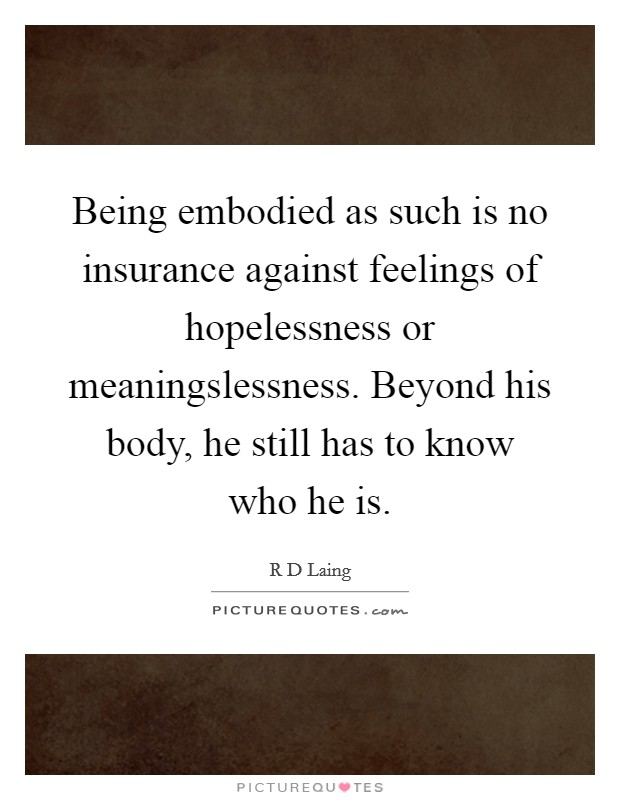 Being embodied as such is no insurance against feelings of hopelessness or meaningslessness. Beyond his body, he still has to know who he is Picture Quote #1