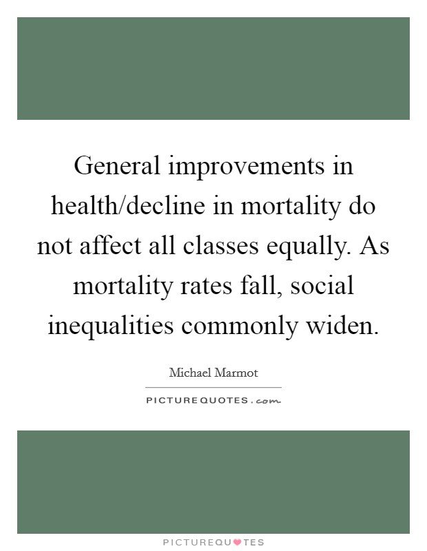General improvements in health/decline in mortality do not affect all classes equally. As mortality rates fall, social inequalities commonly widen Picture Quote #1