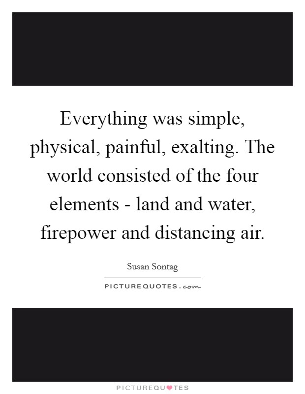 Everything was simple, physical, painful, exalting. The world consisted of the four elements - land and water, firepower and distancing air Picture Quote #1