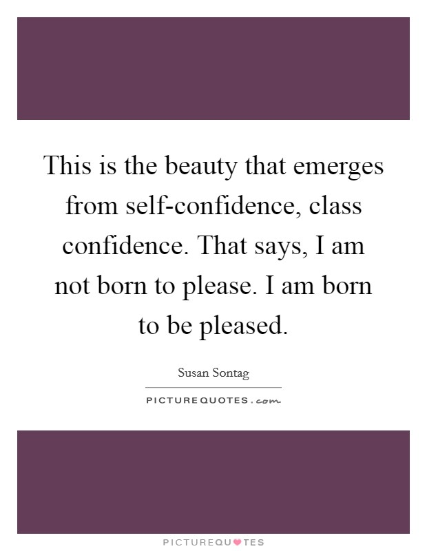 This is the beauty that emerges from self-confidence, class confidence. That says, I am not born to please. I am born to be pleased Picture Quote #1