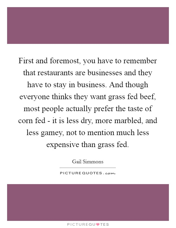 First and foremost, you have to remember that restaurants are businesses and they have to stay in business. And though everyone thinks they want grass fed beef, most people actually prefer the taste of corn fed - it is less dry, more marbled, and less gamey, not to mention much less expensive than grass fed Picture Quote #1