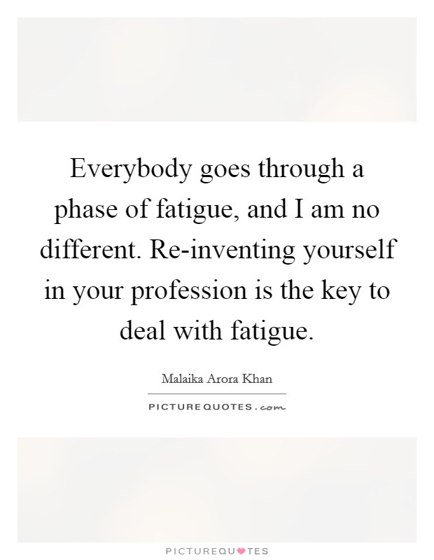 Everybody goes through a phase of fatigue, and I am no different. Re-inventing yourself in your profession is the key to deal with fatigue Picture Quote #1