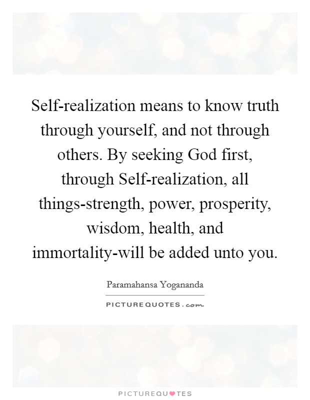 Self-realization means to know truth through yourself, and not through others. By seeking God first, through Self-realization, all things-strength, power, prosperity, wisdom, health, and immortality-will be added unto you Picture Quote #1