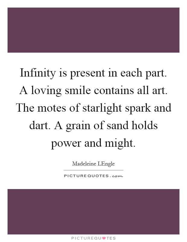 Infinity is present in each part. A loving smile contains all art. The motes of starlight spark and dart. A grain of sand holds power and might Picture Quote #1