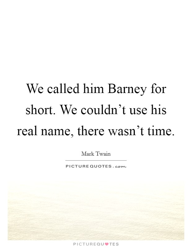 We called him Barney for short. We couldn't use his real name, there wasn't time Picture Quote #1