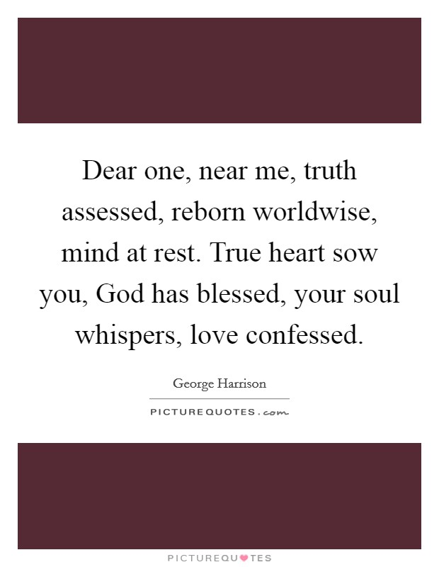 Dear one, near me, truth assessed, reborn worldwise, mind at rest. True heart sow you, God has blessed, your soul whispers, love confessed Picture Quote #1