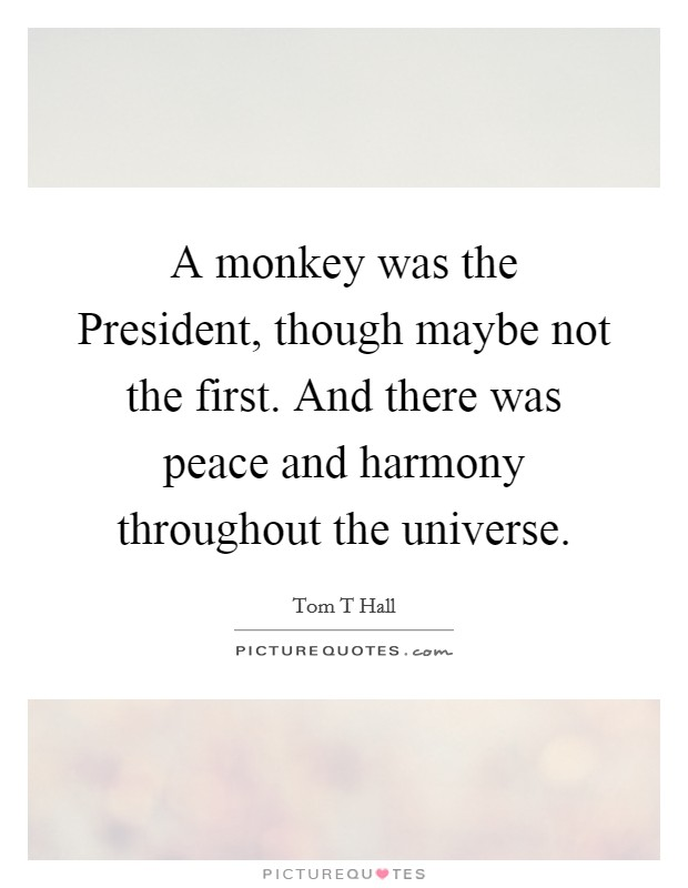 A monkey was the President, though maybe not the first. And there was peace and harmony throughout the universe Picture Quote #1