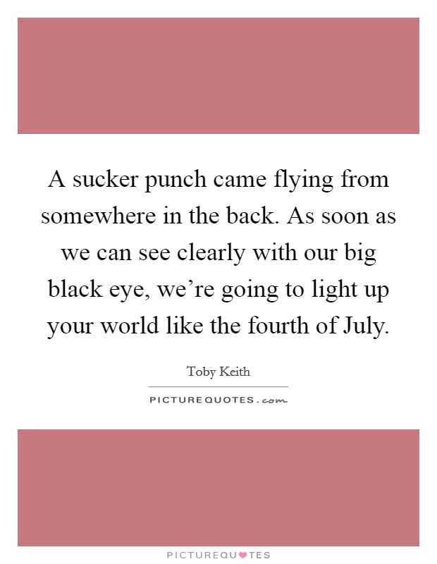 A sucker punch came flying from somewhere in the back. As soon as we can see clearly with our big black eye, we're going to light up your world like the fourth of July Picture Quote #1