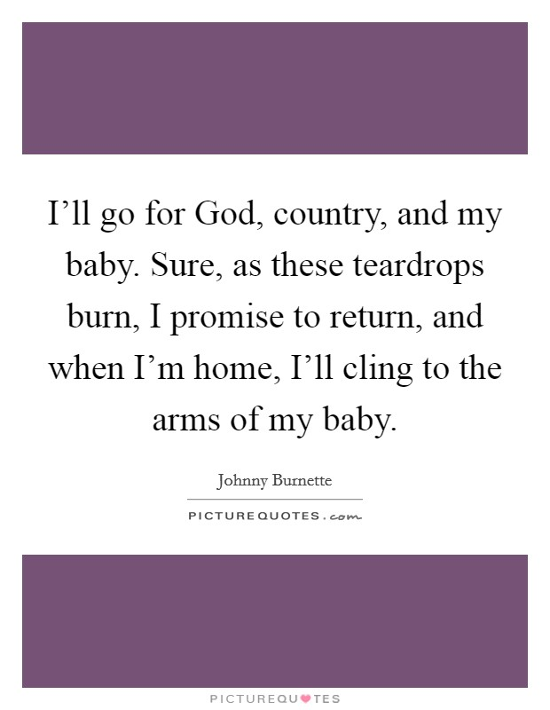 I'll go for God, country, and my baby. Sure, as these teardrops burn, I promise to return, and when I'm home, I'll cling to the arms of my baby Picture Quote #1