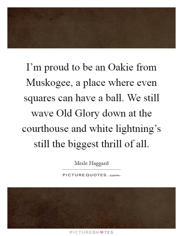 I'm proud to be an Oakie from Muskogee, a place where even squares can have a ball. We still wave Old Glory down at the courthouse and white lightning's still the biggest thrill of all Picture Quote #1