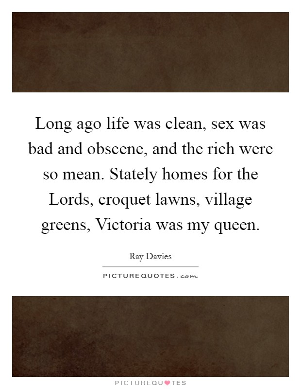 Long ago life was clean, sex was bad and obscene, and the rich were so mean. Stately homes for the Lords, croquet lawns, village greens, Victoria was my queen Picture Quote #1