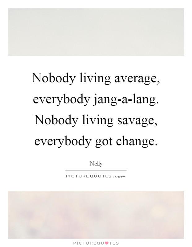 Nobody living average, everybody jang-a-lang. Nobody living savage, everybody got change Picture Quote #1