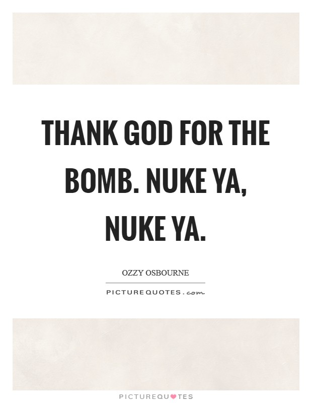 Thank God for the bomb. Nuke ya, nuke ya Picture Quote #1