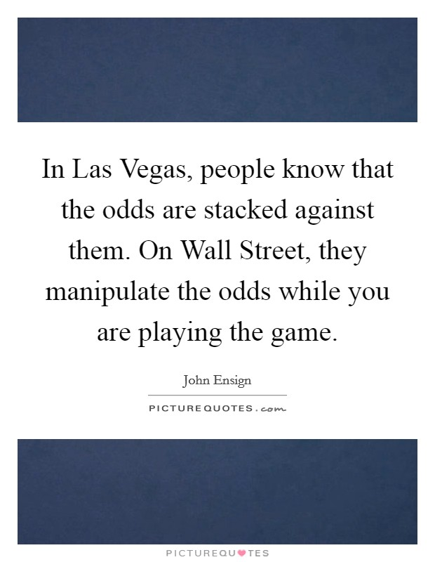 In Las Vegas, people know that the odds are stacked against them. On Wall Street, they manipulate the odds while you are playing the game Picture Quote #1