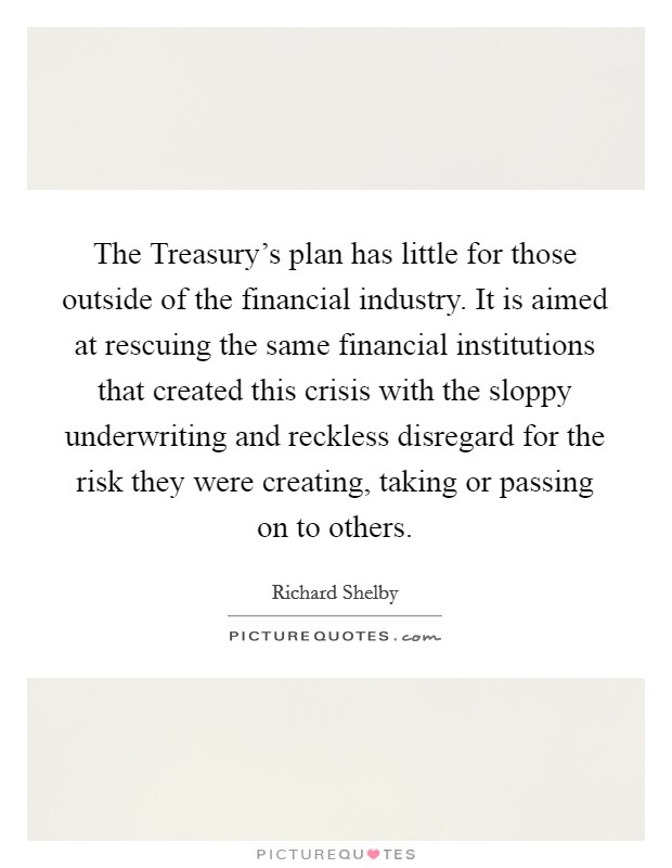 The Treasury's plan has little for those outside of the financial industry. It is aimed at rescuing the same financial institutions that created this crisis with the sloppy underwriting and reckless disregard for the risk they were creating, taking or passing on to others Picture Quote #1