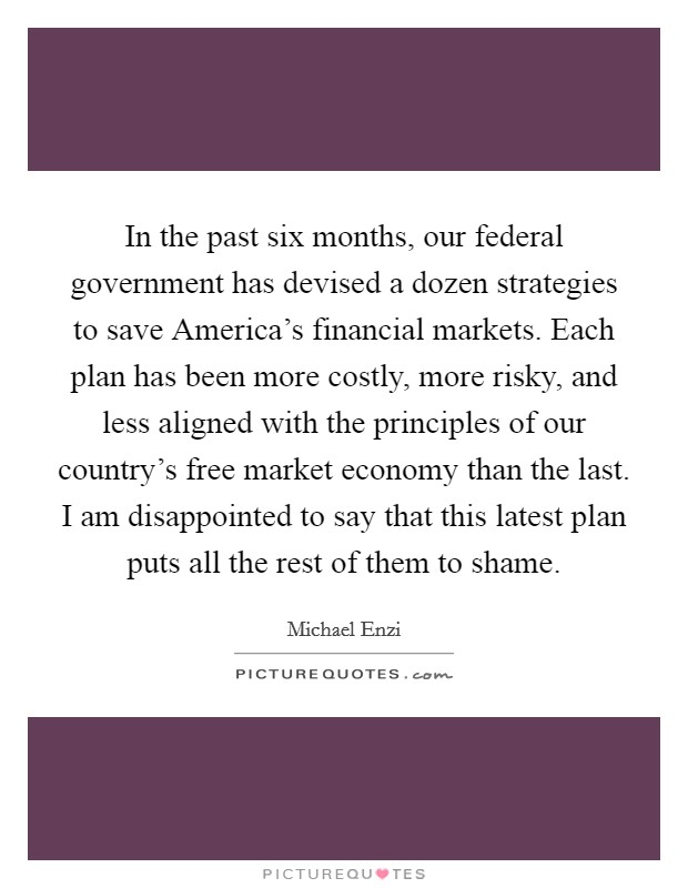 In the past six months, our federal government has devised a dozen strategies to save America's financial markets. Each plan has been more costly, more risky, and less aligned with the principles of our country's free market economy than the last. I am disappointed to say that this latest plan puts all the rest of them to shame Picture Quote #1
