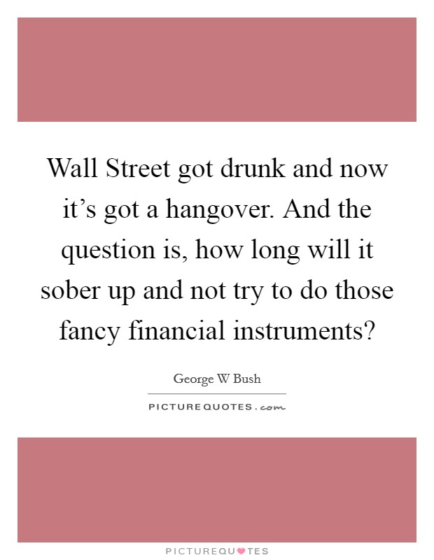Wall Street got drunk and now it's got a hangover. And the question is, how long will it sober up and not try to do those fancy financial instruments? Picture Quote #1