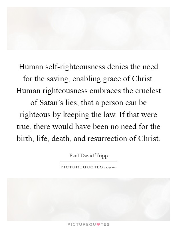 Human self-righteousness denies the need for the saving ...