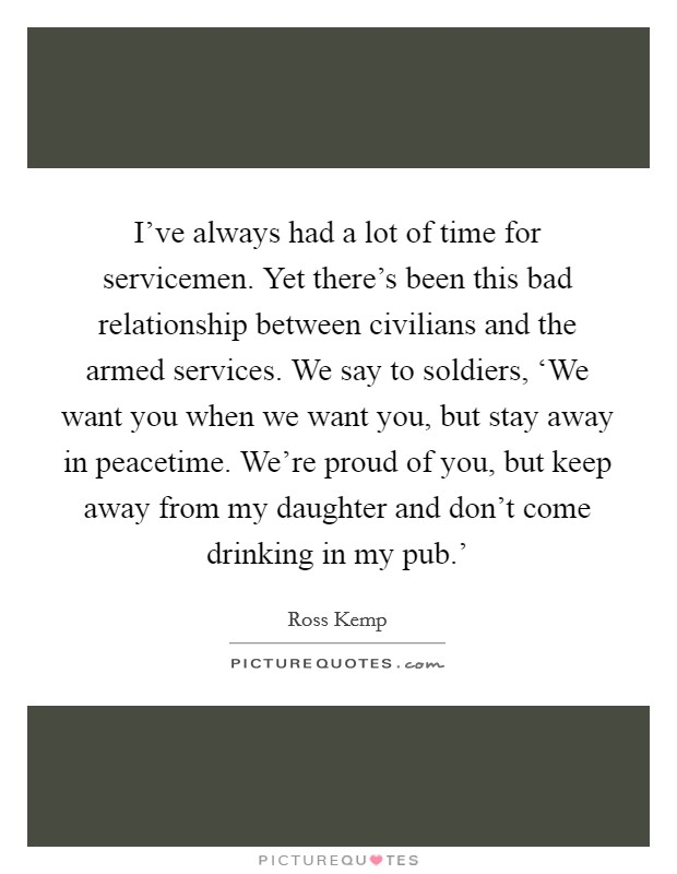 I've always had a lot of time for servicemen. Yet there's been this bad relationship between civilians and the armed services. We say to soldiers, 'We want you when we want you, but stay away in peacetime. We're proud of you, but keep away from my daughter and don't come drinking in my pub.' Picture Quote #1