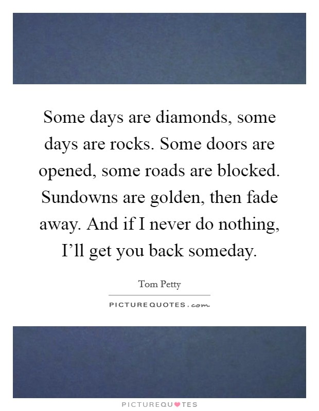 Some days are diamonds, some days are rocks. Some doors are opened, some roads are blocked. Sundowns are golden, then fade away. And if I never do nothing, I'll get you back someday Picture Quote #1