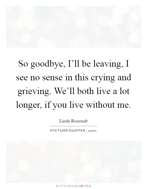 So goodbye, I'll be leaving, I see no sense in this crying and grieving. We'll both live a lot longer, if you live without me Picture Quote #1