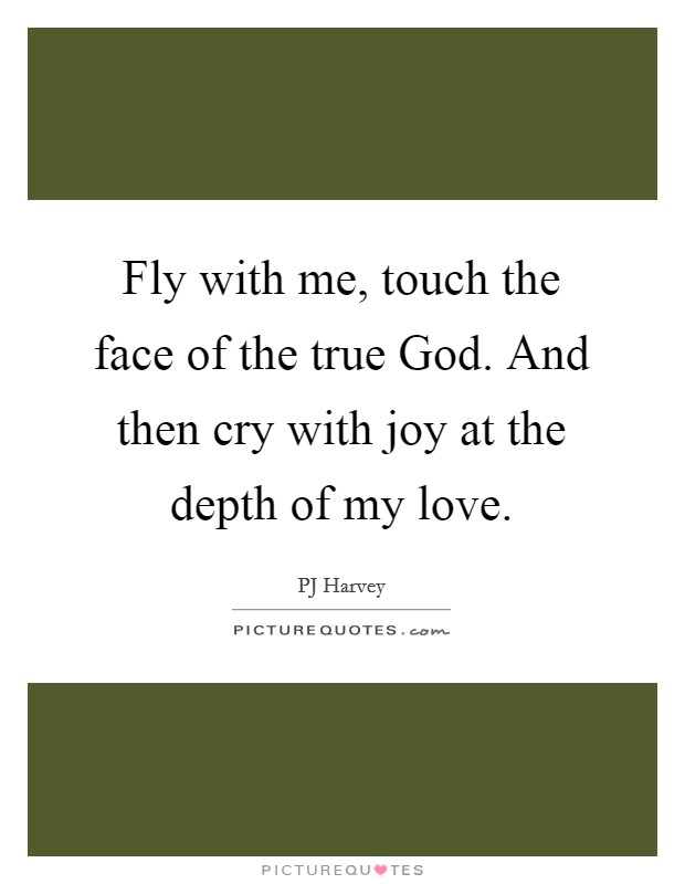 Fly with me, touch the face of the true God. And then cry with joy at the depth of my love Picture Quote #1