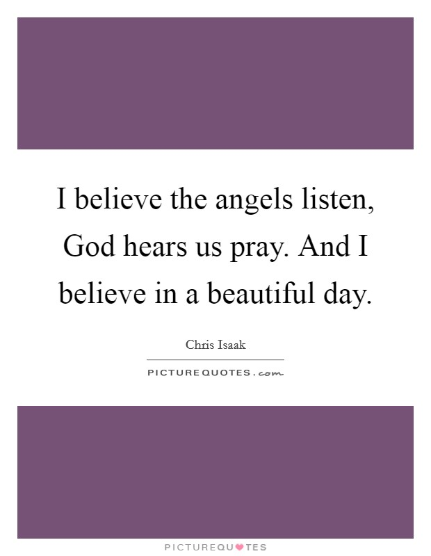 I believe the angels listen, God hears us pray. And I believe in a beautiful day Picture Quote #1