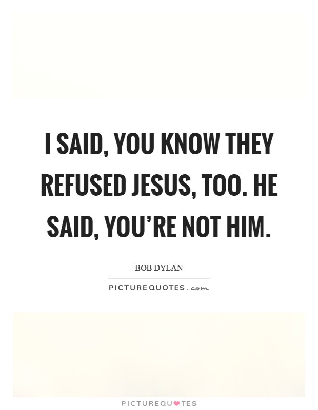 I said, you know they refused Jesus, too. He said, you're not him Picture Quote #1