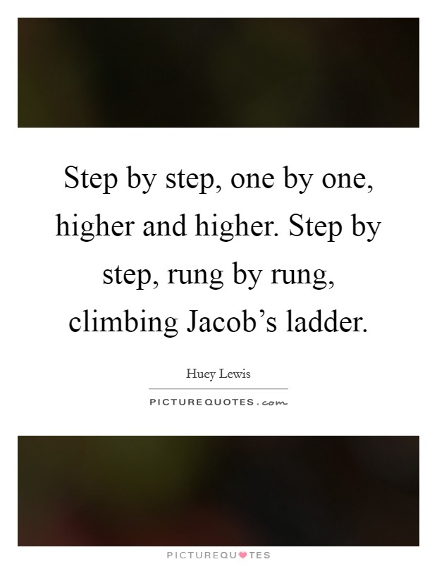 Step by step, one by one, higher and higher. Step by step, rung by rung, climbing Jacob's ladder Picture Quote #1