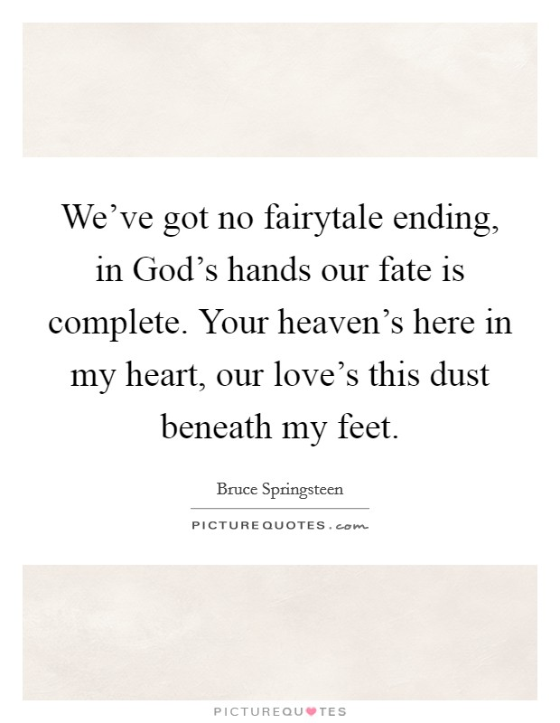 We've got no fairytale ending, in God's hands our fate is complete. Your heaven's here in my heart, our love's this dust beneath my feet Picture Quote #1