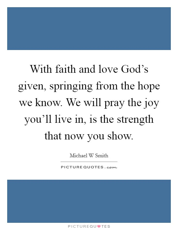 With faith and love God's given, springing from the hope we know. We will pray the joy you'll live in, is the strength that now you show Picture Quote #1