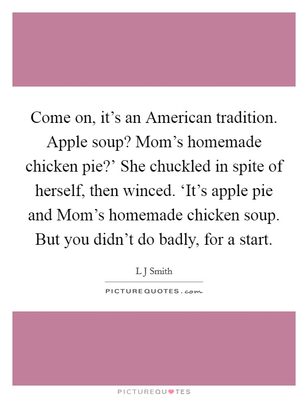 Come on, it's an American tradition. Apple soup? Mom's homemade chicken pie?' She chuckled in spite of herself, then winced. 'It's apple pie and Mom's homemade chicken soup. But you didn't do badly, for a start Picture Quote #1