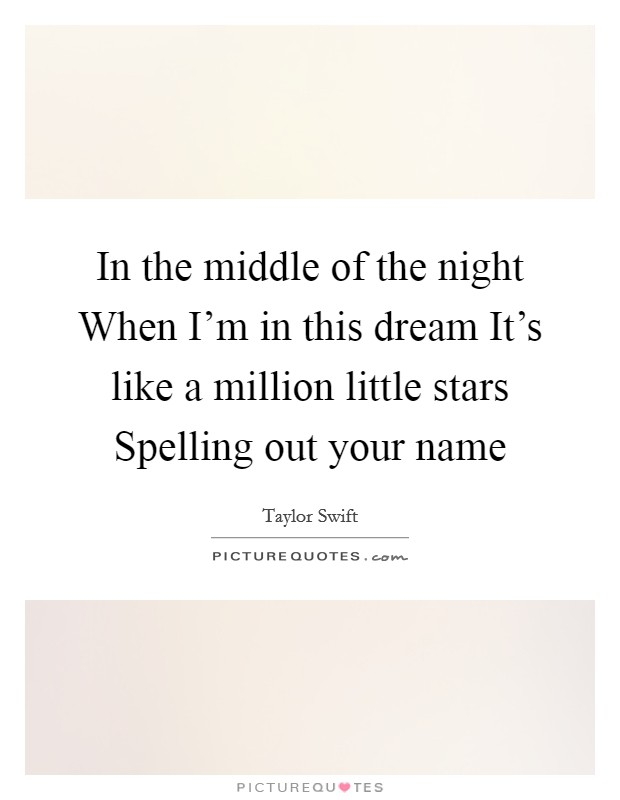 In the middle of the night When I'm in this dream It's like a million little stars Spelling out your name Picture Quote #1