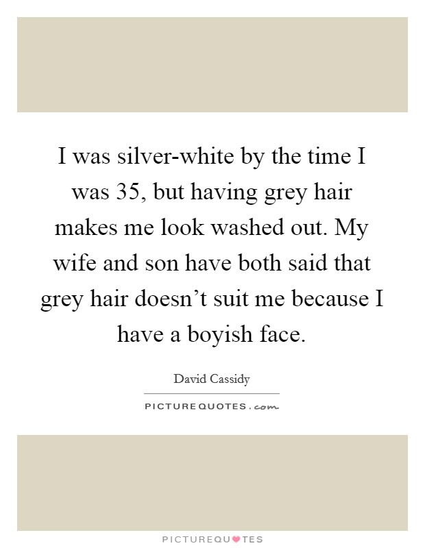 I was silver-white by the time I was 35, but having grey hair makes me look washed out. My wife and son have both said that grey hair doesn't suit me because I have a boyish face Picture Quote #1