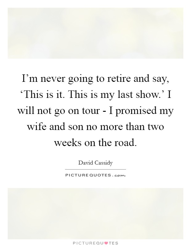 I'm never going to retire and say, 'This is it. This is my last show.' I will not go on tour - I promised my wife and son no more than two weeks on the road Picture Quote #1