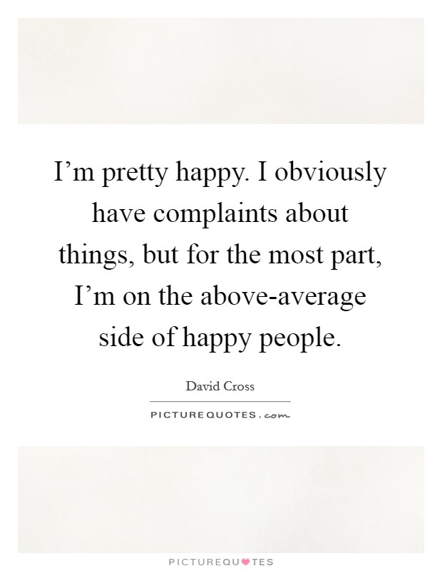 I'm pretty happy. I obviously have complaints about things, but for the most part, I'm on the above-average side of happy people Picture Quote #1