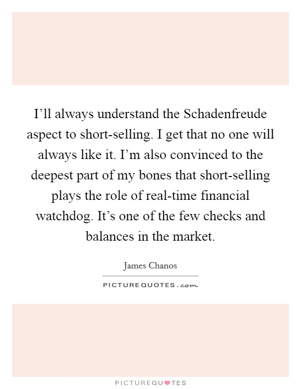 I'll always understand the Schadenfreude aspect to short-selling. I get that no one will always like it. I'm also convinced to the deepest part of my bones that short-selling plays the role of real-time financial watchdog. It's one of the few checks and balances in the market Picture Quote #1