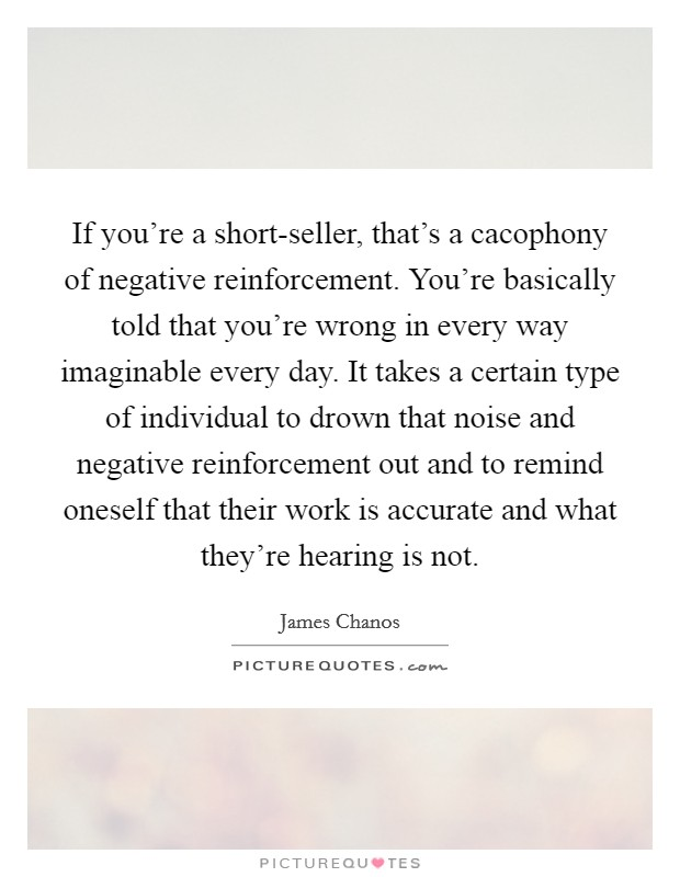 If you're a short-seller, that's a cacophony of negative reinforcement. You're basically told that you're wrong in every way imaginable every day. It takes a certain type of individual to drown that noise and negative reinforcement out and to remind oneself that their work is accurate and what they're hearing is not Picture Quote #1