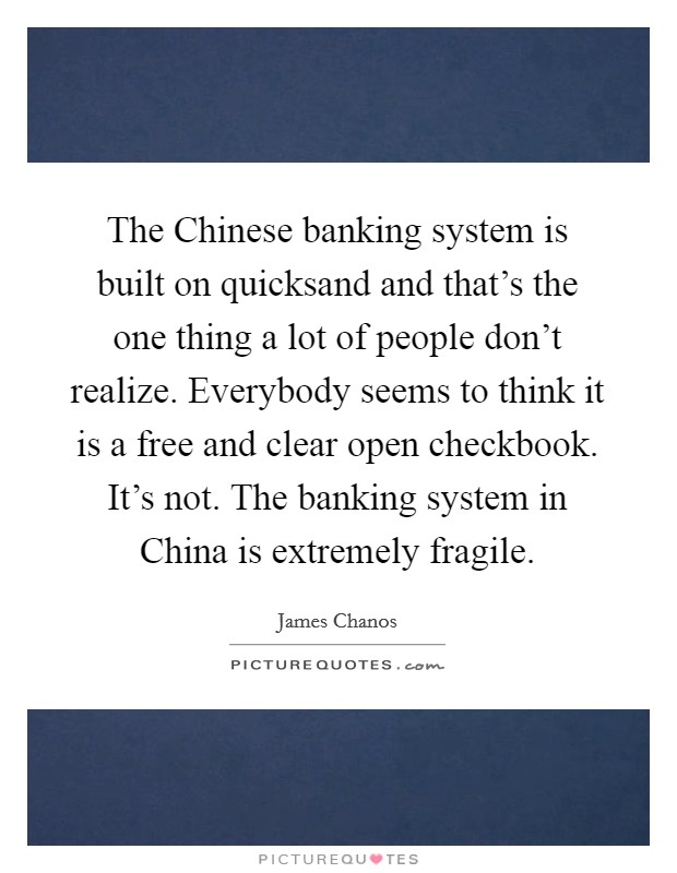 The Chinese banking system is built on quicksand and that's the one thing a lot of people don't realize. Everybody seems to think it is a free and clear open checkbook. It's not. The banking system in China is extremely fragile Picture Quote #1