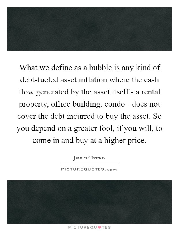 What we define as a bubble is any kind of debt-fueled asset inflation where the cash flow generated by the asset itself - a rental property, office building, condo - does not cover the debt incurred to buy the asset. So you depend on a greater fool, if you will, to come in and buy at a higher price Picture Quote #1